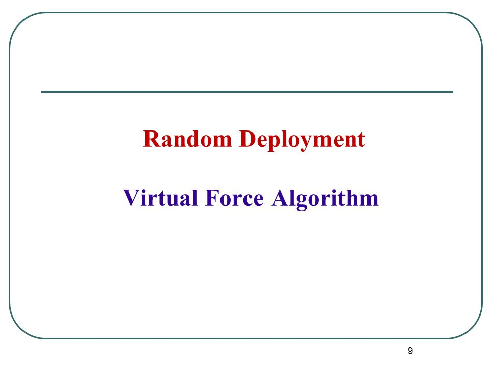 Virtual Force Algorithm Sensors are initially deployed randomly Objective: To maximize the Coverage Assume no prior knowledge about the monitored field All nodes are mobile Energy and obstacles might present in the field 10
