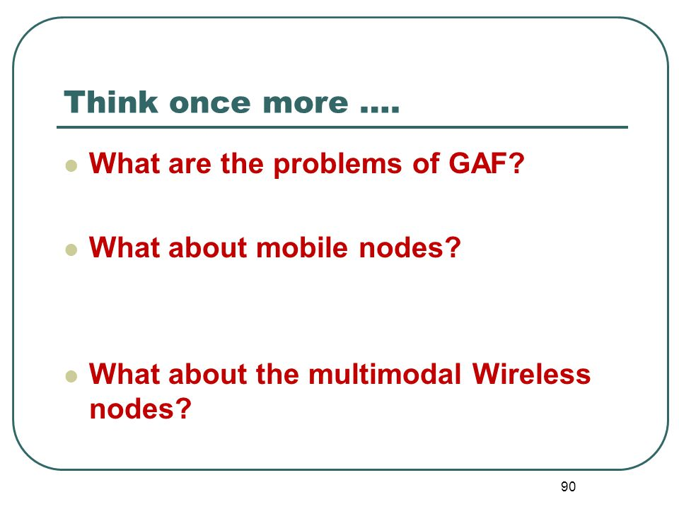 Think once more …. What are the problems of GAF? What about mobile nodes? What about the multimodal Wireless nodes? 90