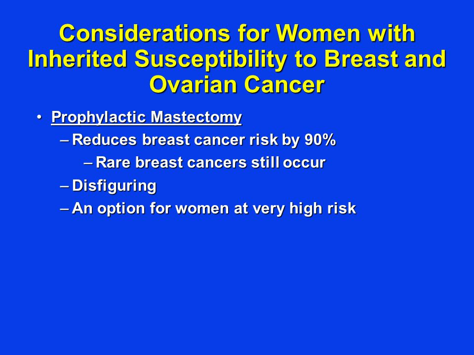 Considerations for Women with Inherited Susceptibility to Breast and Ovarian Cancer Prophylactic MastectomyProphylactic Mastectomy –Reduces breast cancer risk by 90% –Rare breast cancers still occur –Disfiguring –An option for women at very high risk