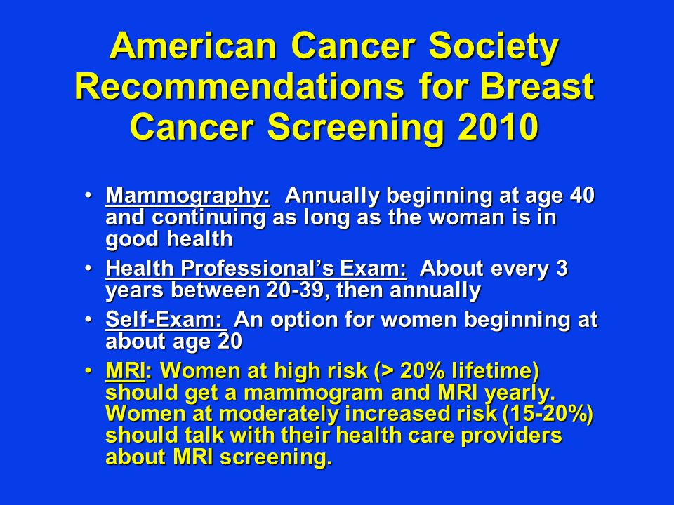 American Cancer Society Recommendations for Breast Cancer Screening 2010 Mammography: Annually beginning at age 40 and continuing as long as the woman is in good healthMammography: Annually beginning at age 40 and continuing as long as the woman is in good health Health Professional's Exam: About every 3 years between 20-39, then annuallyHealth Professional's Exam: About every 3 years between 20-39, then annually Self-Exam: An option for women beginning at about age 20Self-Exam: An option for women beginning at about age 20 MRI: Women at high risk (> 20% lifetime) should get a mammogram and MRI yearly.