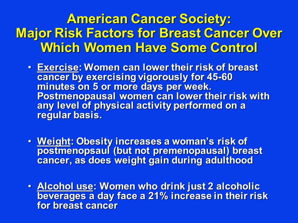 American Cancer Society: Major Risk Factors for Breast Cancer Over Which Women Have Some Control Exercise: Women can lower their risk of breast cancer