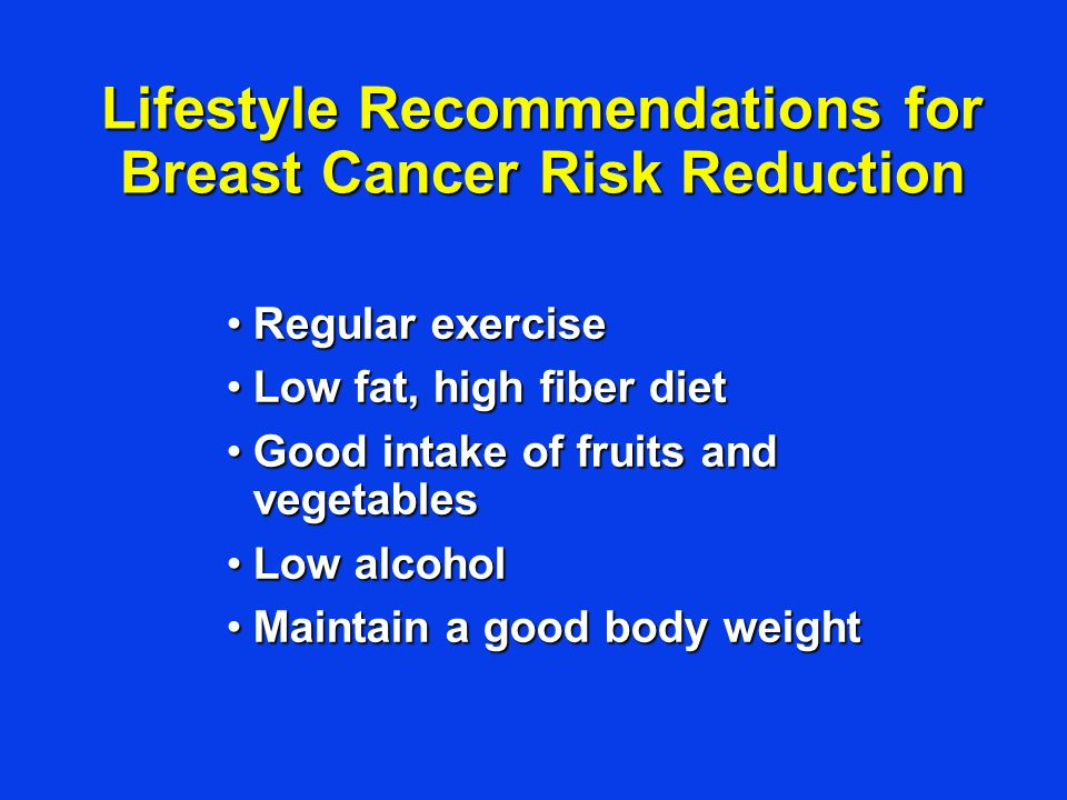 Lifestyle Recommendations for Breast Cancer Risk Reduction Regular exerciseRegular exercise Low fat, high fiber dietLow fat, high fiber diet Good inta