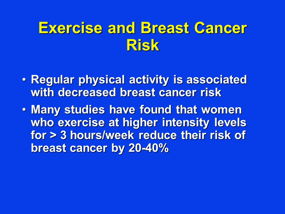 Exercise and Breast Cancer Risk Regular physical activity is associated with decreased breast cancer riskRegular physical activity is associated with decreased breast cancer risk Many studies have found that women who exercise at higher intensity levels for > 3 hours/week reduce their risk of breast cancer by 20-40%Many studies have found that women who exercise at higher intensity levels for > 3 hours/week reduce their risk of breast cancer by 20-40%