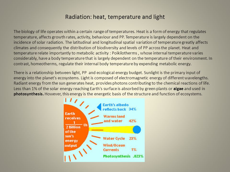 Radiation: heat, temperature and light The biology of life operates within a certain range of temperatures. Heat is a form of energy that regulates te