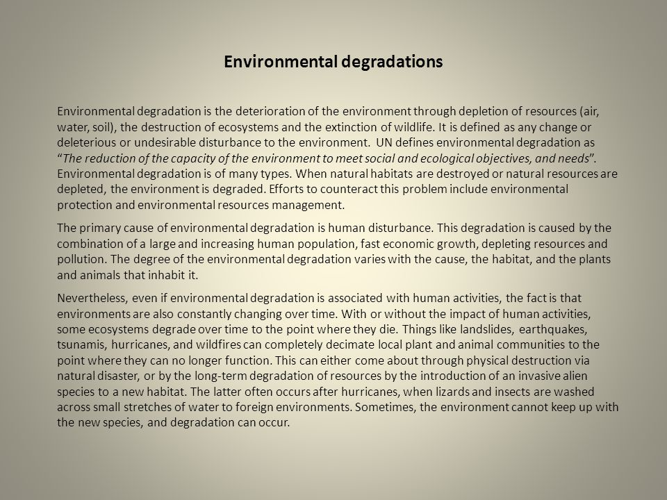 Environmental degradations Environmental degradation is the deterioration of the environment through depletion of resources (air, water, soil), the de