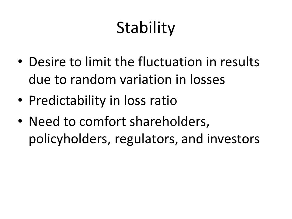 Stability Desire to limit the fluctuation in results due to random variation in losses Predictability in loss ratio Need to comfort shareholders, policyholders, regulators, and investors