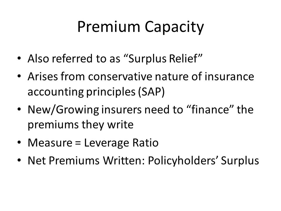 Premium Capacity Also referred to as Surplus Relief Arises from conservative nature of insurance accounting principles (SAP) New/Growing insurers need to finance the premiums they write Measure = Leverage Ratio Net Premiums Written: Policyholders' Surplus
