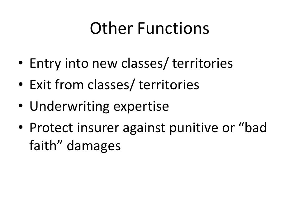 Other Functions Entry into new classes/ territories Exit from classes/ territories Underwriting expertise Protect insurer against punitive or bad faith damages