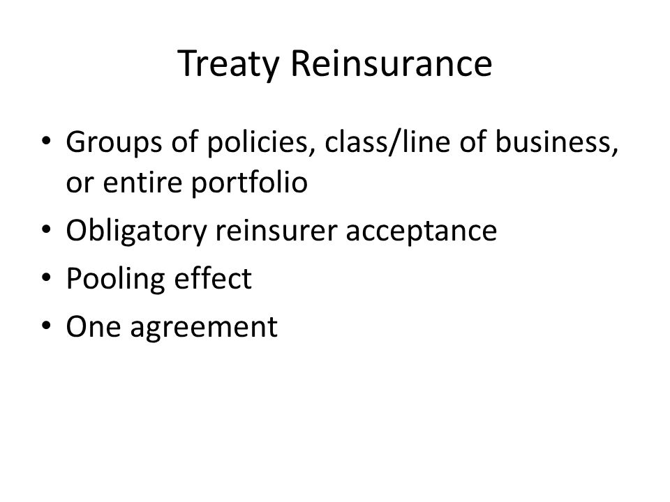 Treaty Reinsurance Groups of policies, class/line of business, or entire portfolio Obligatory reinsurer acceptance Pooling effect One agreement