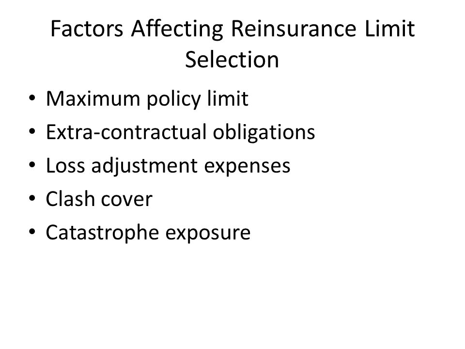 Factors Affecting Reinsurance Limit Selection Maximum policy limit Extra-contractual obligations Loss adjustment expenses Clash cover Catastrophe exposure