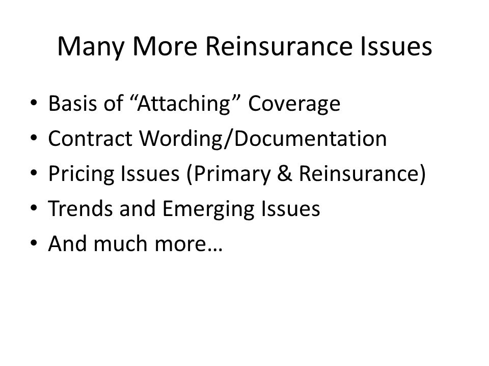 Many More Reinsurance Issues Basis of Attaching Coverage Contract Wording/Documentation Pricing Issues (Primary & Reinsurance) Trends and Emerging Issues And much more…