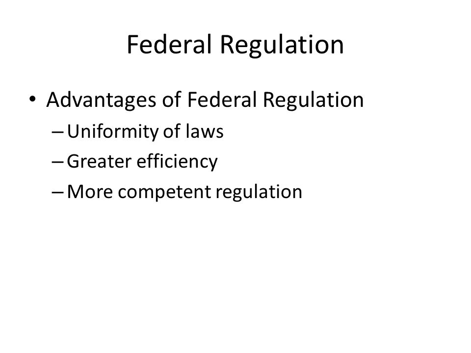 Federal Regulation Advantages of Federal Regulation – Uniformity of laws – Greater efficiency – More competent regulation