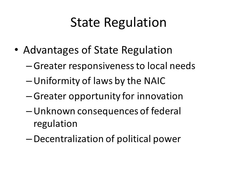 State Regulation Advantages of State Regulation – Greater responsiveness to local needs – Uniformity of laws by the NAIC – Greater opportunity for innovation – Unknown consequences of federal regulation – Decentralization of political power