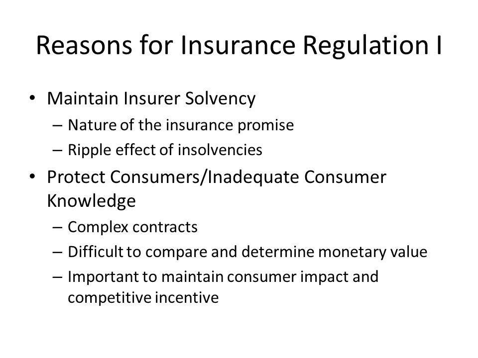 Reasons for Insurance Regulation I Maintain Insurer Solvency – Nature of the insurance promise – Ripple effect of insolvencies Protect Consumers/Inadequate Consumer Knowledge – Complex contracts – Difficult to compare and determine monetary value – Important to maintain consumer impact and competitive incentive