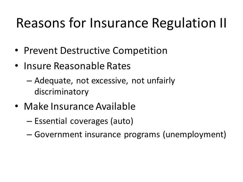 Reasons for Insurance Regulation II Prevent Destructive Competition Insure Reasonable Rates – Adequate, not excessive, not unfairly discriminatory Make Insurance Available – Essential coverages (auto) – Government insurance programs (unemployment)