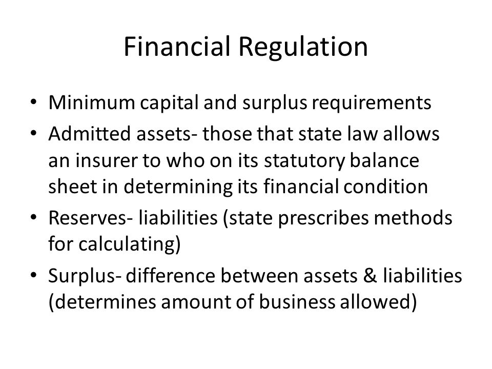 Financial Regulation Minimum capital and surplus requirements Admitted assets- those that state law allows an insurer to who on its statutory balance sheet in determining its financial condition Reserves- liabilities (state prescribes methods for calculating) Surplus- difference between assets & liabilities (determines amount of business allowed)