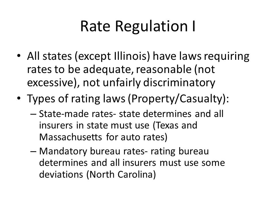 Rate Regulation I All states (except Illinois) have laws requiring rates to be adequate, reasonable (not excessive), not unfairly discriminatory Types of rating laws (Property/Casualty): – State-made rates- state determines and all insurers in state must use (Texas and Massachusetts for auto rates) – Mandatory bureau rates- rating bureau determines and all insurers must use some deviations (North Carolina)