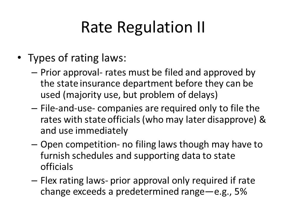 Rate Regulation II Types of rating laws: – Prior approval- rates must be filed and approved by the state insurance department before they can be used (majority use, but problem of delays) – File-and-use- companies are required only to file the rates with state officials (who may later disapprove) & and use immediately – Open competition- no filing laws though may have to furnish schedules and supporting data to state officials – Flex rating laws- prior approval only required if rate change exceeds a predetermined range—e.g., 5%