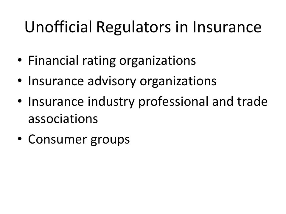 Unofficial Regulators in Insurance Financial rating organizations Insurance advisory organizations Insurance industry professional and trade associations Consumer groups