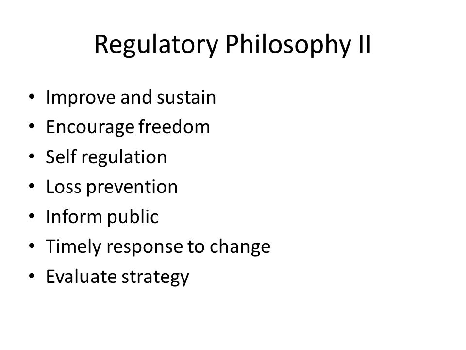 Regulatory Philosophy II Improve and sustain Encourage freedom Self regulation Loss prevention Inform public Timely response to change Evaluate strategy