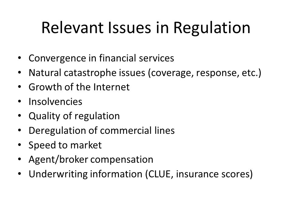 Relevant Issues in Regulation Convergence in financial services Natural catastrophe issues (coverage, response, etc.) Growth of the Internet Insolvencies Quality of regulation Deregulation of commercial lines Speed to market Agent/broker compensation Underwriting information (CLUE, insurance scores)