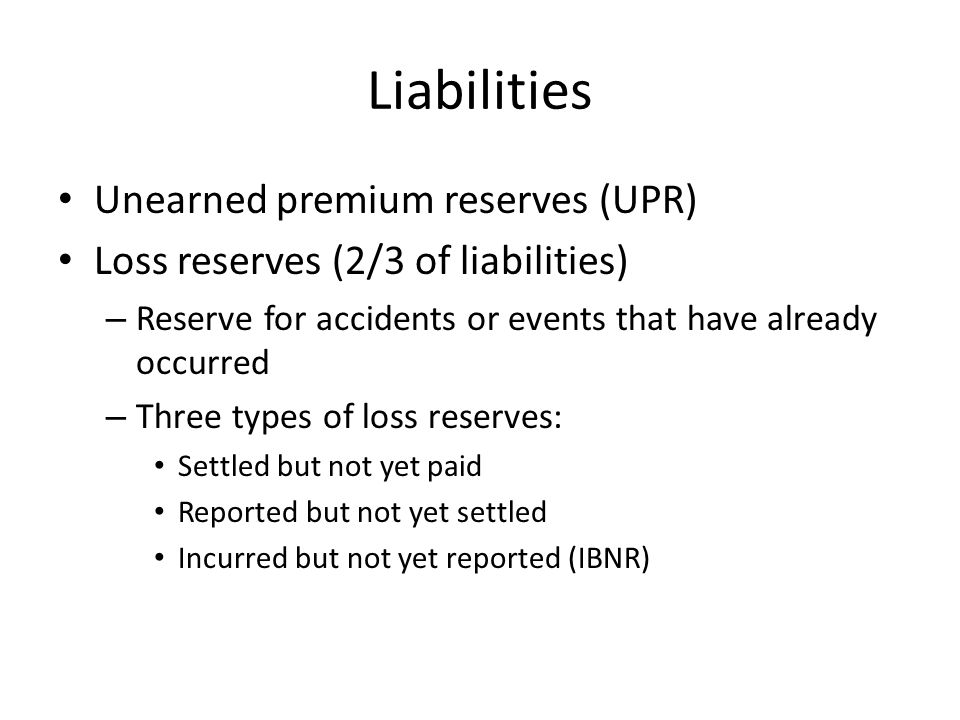 Liabilities Unearned premium reserves (UPR) Loss reserves (2/3 of liabilities) – Reserve for accidents or events that have already occurred – Three types of loss reserves: Settled but not yet paid Reported but not yet settled Incurred but not yet reported (IBNR)