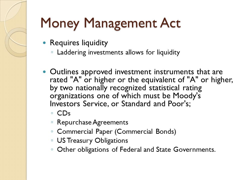 Money Management Act Requires liquidity ◦ Laddering investments allows for liquidity Outlines approved investment instruments that are rated