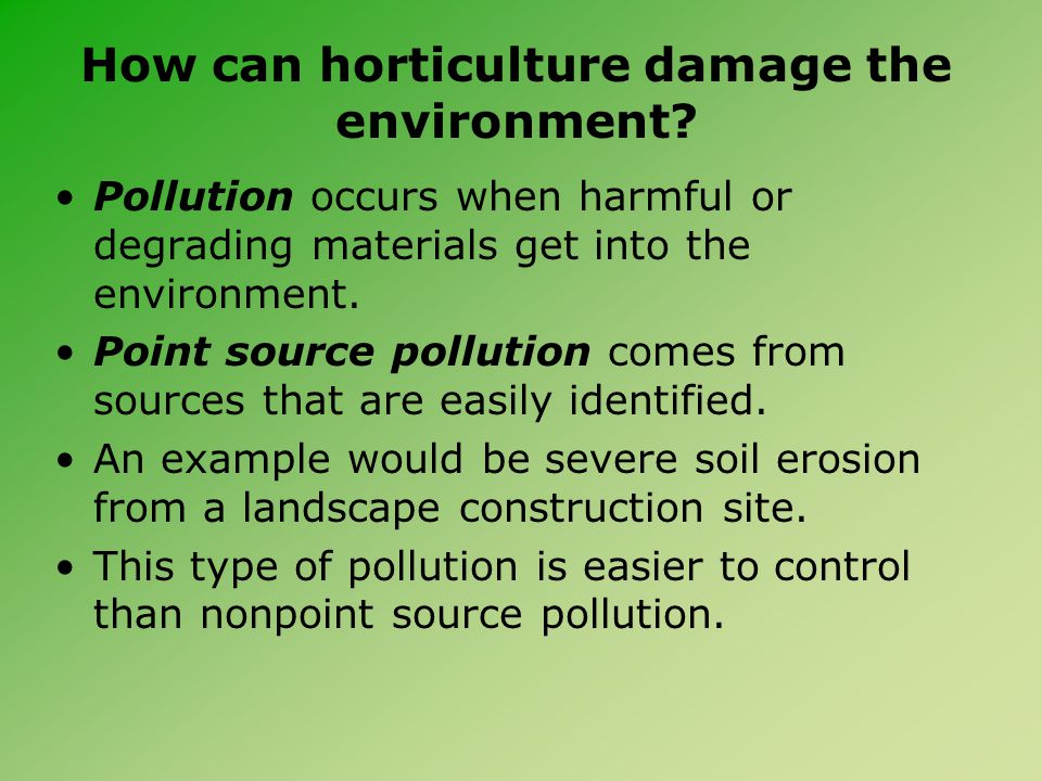 How can horticulture damage the environment? Pollution occurs when harmful or degrading materials get into the environment. Point source pollution com