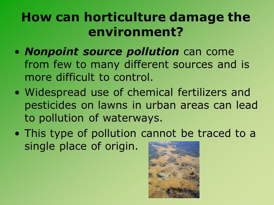 How can horticulture damage the environment? Nonpoint source pollution can come from few to many different sources and is more difficult to control. W