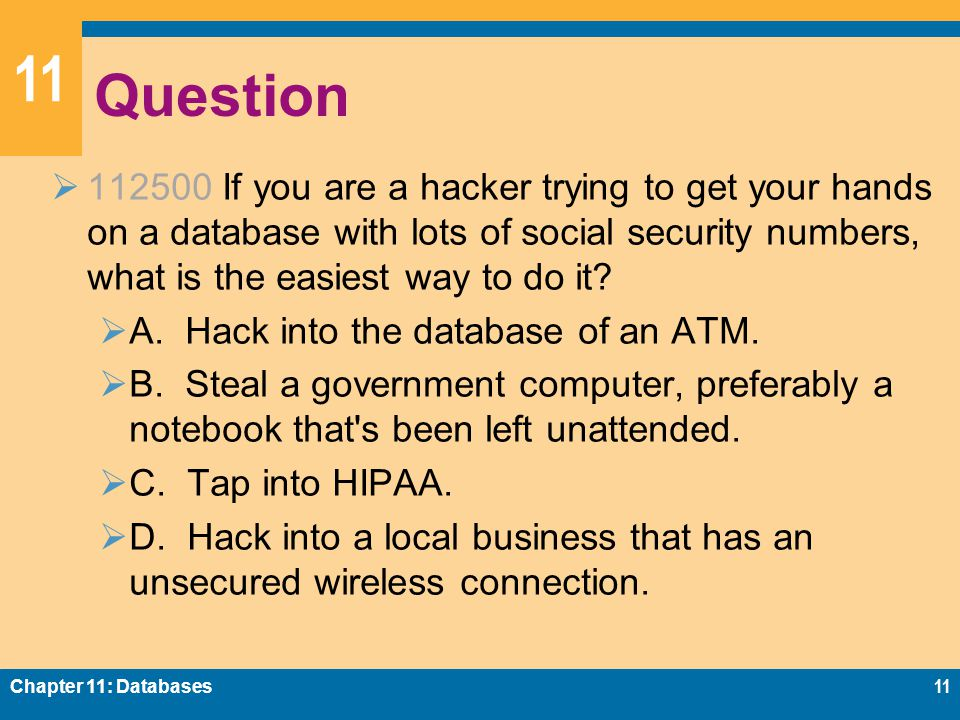 11 Question  112500 If you are a hacker trying to get your hands on a database with lots of social security numbers, what is the easiest way to do it.