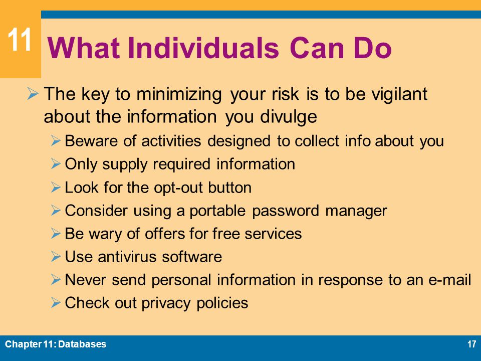11 What Individuals Can Do  The key to minimizing your risk is to be vigilant about the information you divulge  Beware of activities designed to collect info about you  Only supply required information  Look for the opt-out button  Consider using a portable password manager  Be wary of offers for free services  Use antivirus software  Never send personal information in response to an e-mail  Check out privacy policies Chapter 11: Databases17