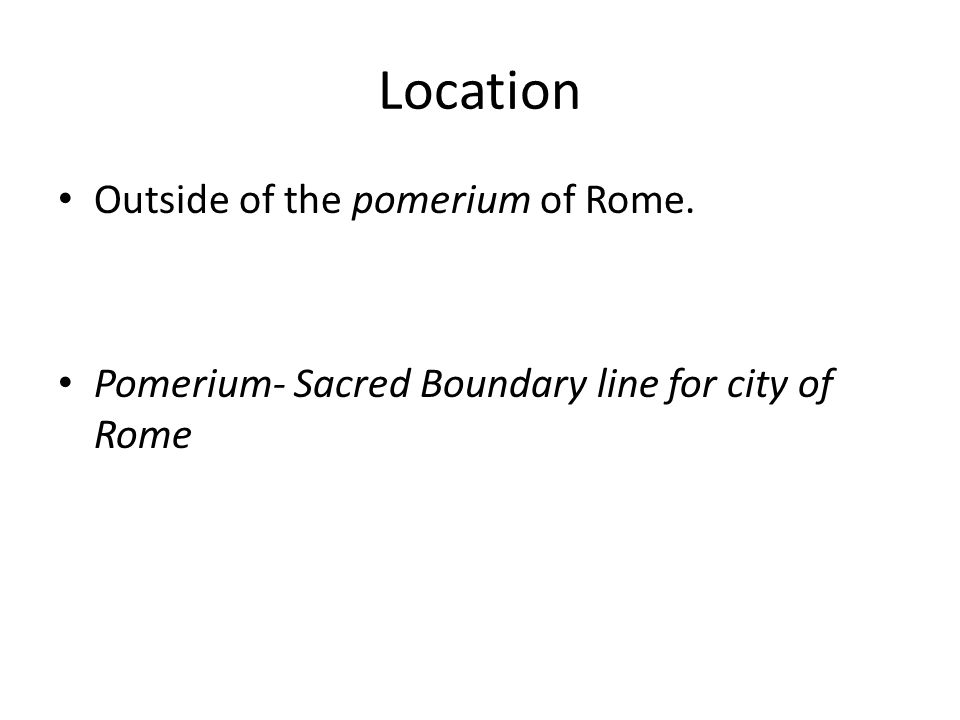 Location Outside of the pomerium of Rome. Pomerium- Sacred Boundary line for city of Rome