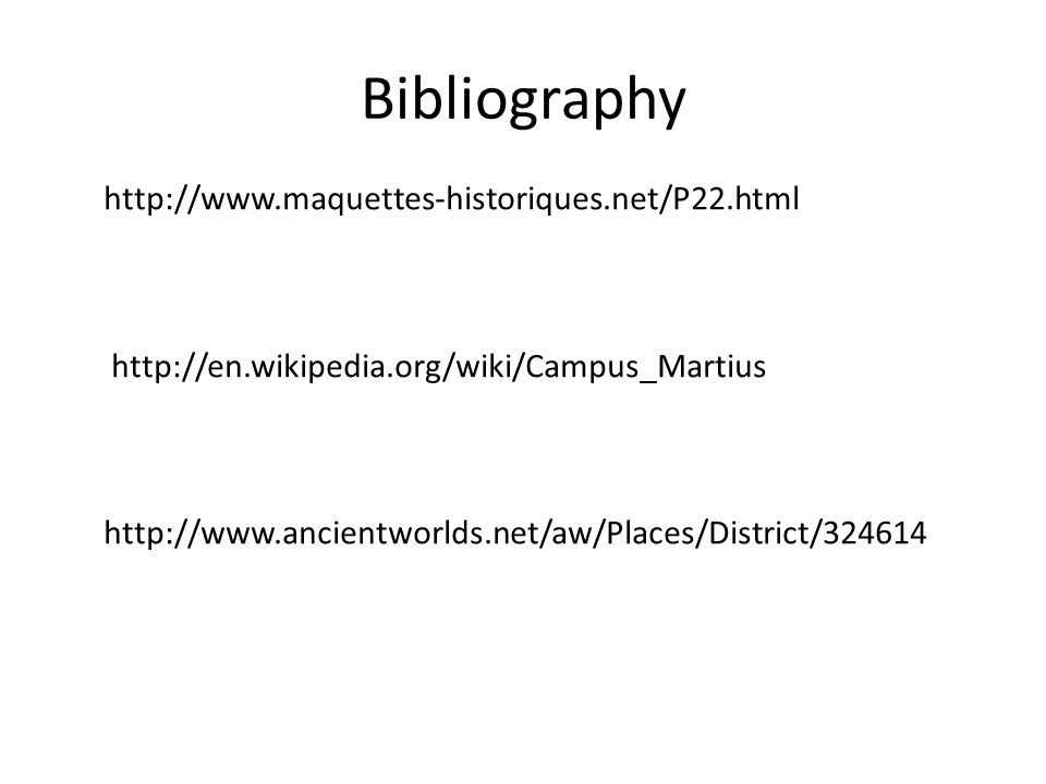 Bibliography http://www.maquettes-historiques.net/P22.html http://en.wikipedia.org/wiki/Campus_Martius http://www.ancientworlds.net/aw/Places/District/324614