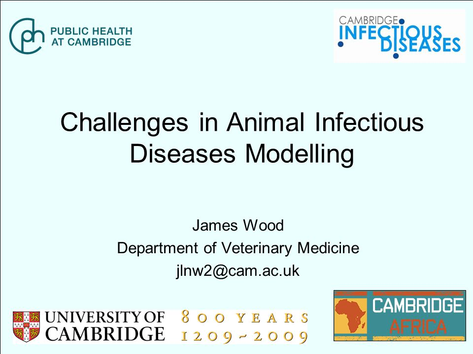 Challenges in Animal Infectious Diseases Modelling James Wood Department of Veterinary Medicine jlnw2@cam.ac.uk
