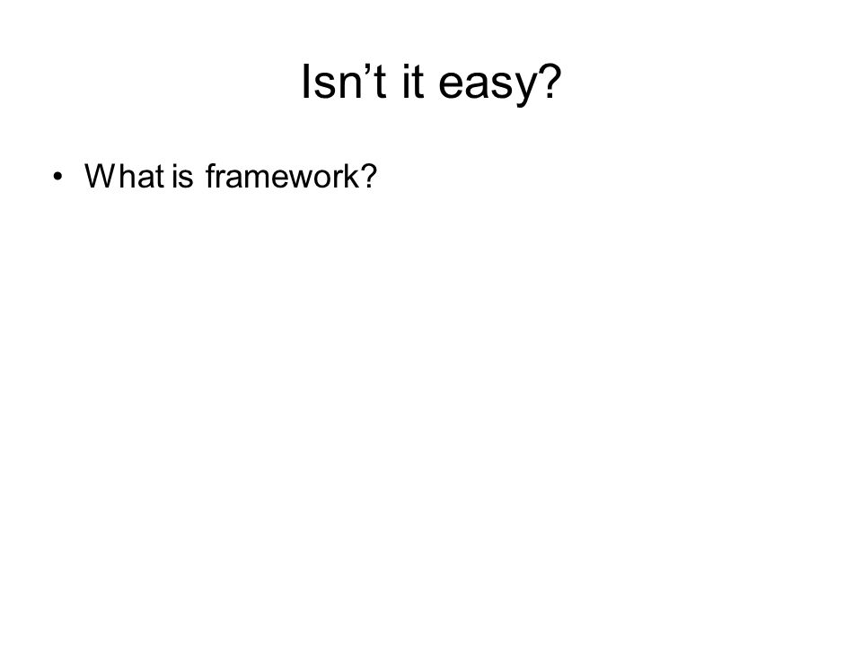 Isn't it easy What is framework