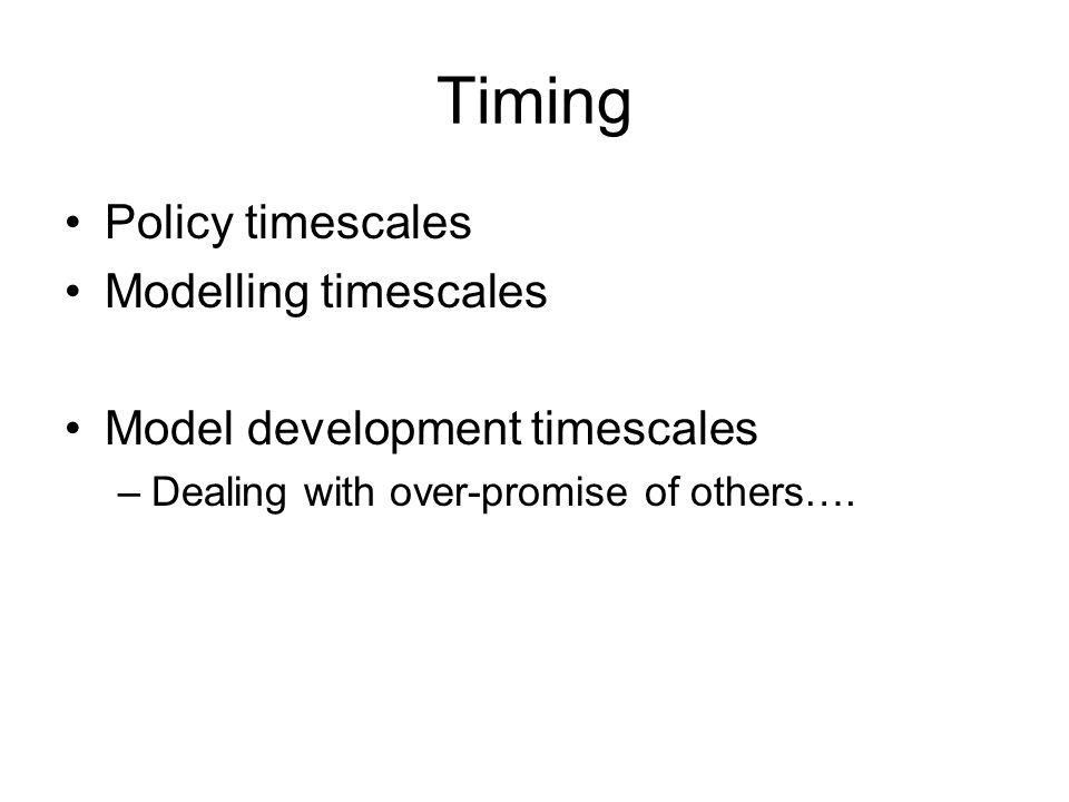 Timing Policy timescales Modelling timescales Model development timescales –Dealing with over-promise of others….