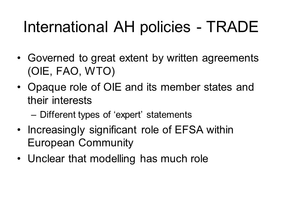 International AH policies - TRADE Governed to great extent by written agreements (OIE, FAO, WTO) Opaque role of OIE and its member states and their interests –Different types of 'expert' statements Increasingly significant role of EFSA within European Community Unclear that modelling has much role