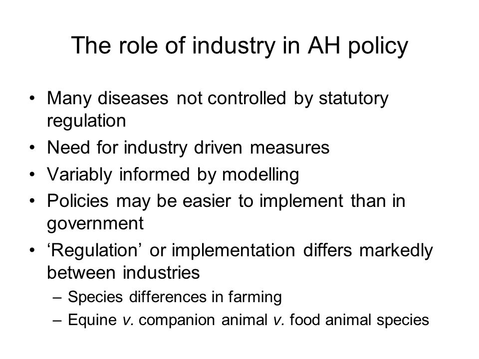 The role of industry in AH policy Many diseases not controlled by statutory regulation Need for industry driven measures Variably informed by modelling Policies may be easier to implement than in government 'Regulation' or implementation differs markedly between industries –Species differences in farming –Equine v.
