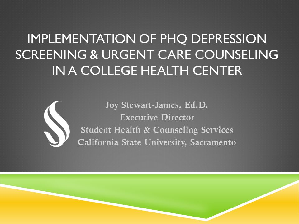 IMPLEMENTATION OF PHQ DEPRESSION SCREENING & URGENT CARE COUNSELING IN A COLLEGE HEALTH CENTER Joy Stewart-James, Ed.D. Executive Director Student Hea