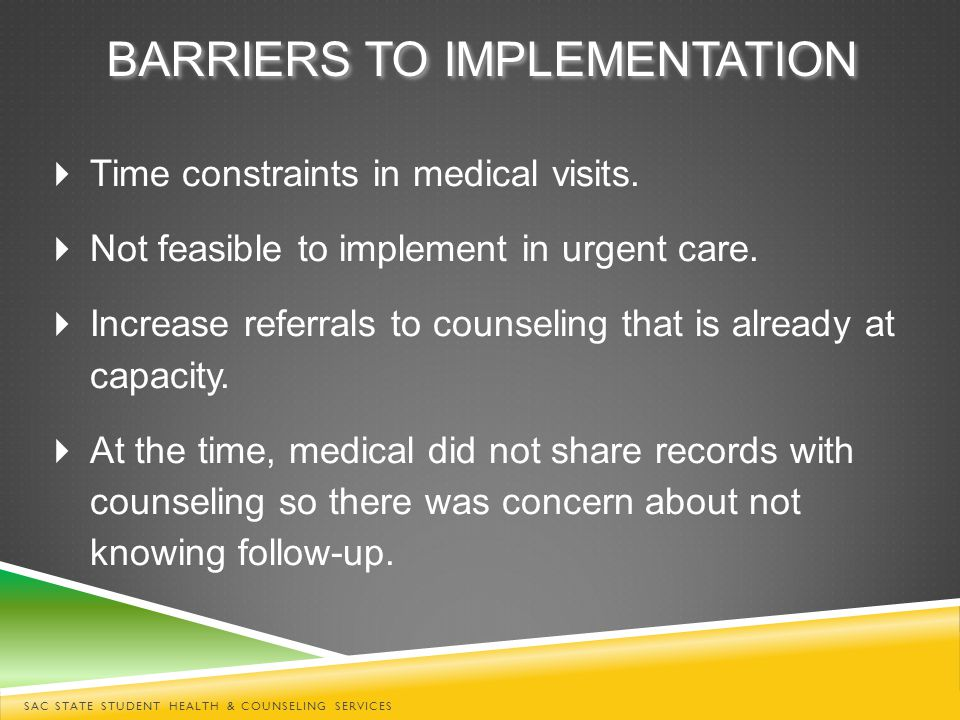 BARRIERS TO IMPLEMENTATION  Time constraints in medical visits.  Not feasible to implement in urgent care.  Increase referrals to counseling that i