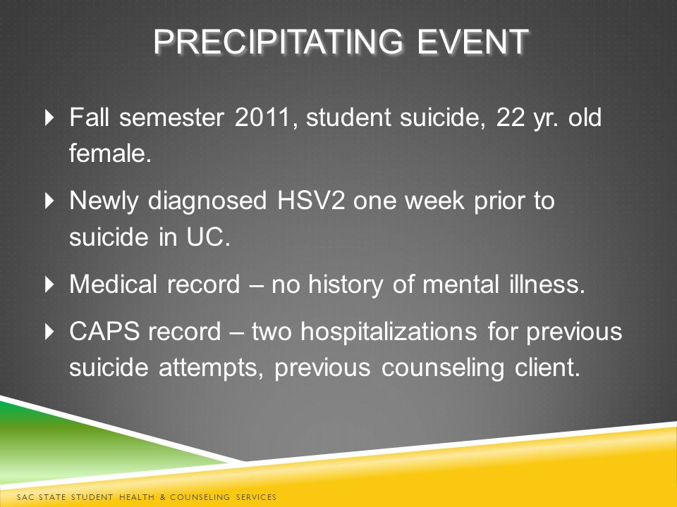 PRECIPITATING EVENT  Fall semester 2011, student suicide, 22 yr. old female.  Newly diagnosed HSV2 one week prior to suicide in UC.  Medical record