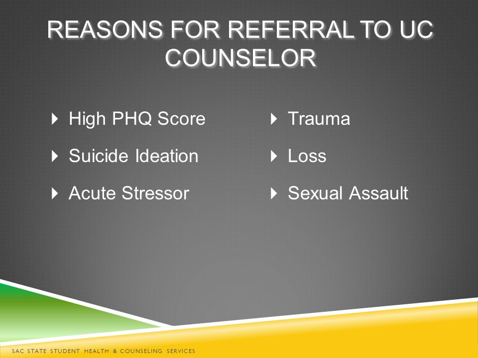 REASONS FOR REFERRAL TO UC COUNSELOR  High PHQ Score  Suicide Ideation  Acute Stressor  Trauma  Loss  Sexual Assault SAC STATE STUDENT HEALTH & COUNSELING SERVICES