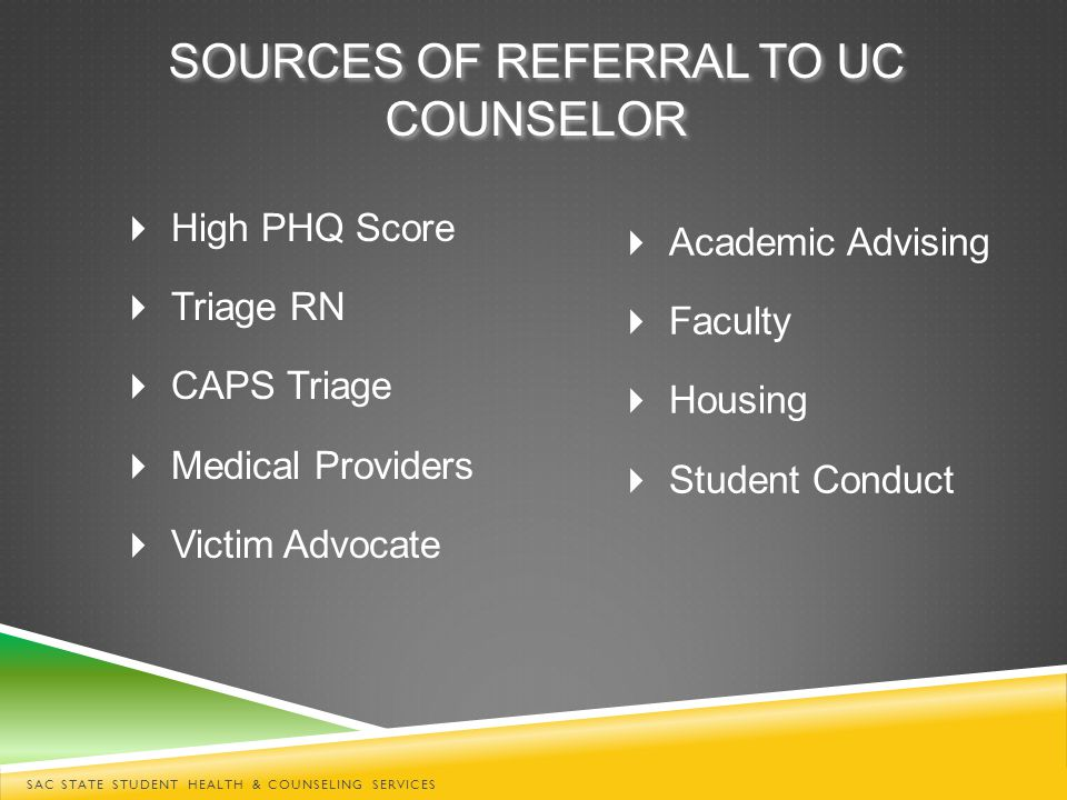 SOURCES OF REFERRAL TO UC COUNSELOR  High PHQ Score  Triage RN  CAPS Triage  Medical Providers  Victim Advocate  Academic Advising  Faculty  Housing  Student Conduct SAC STATE STUDENT HEALTH & COUNSELING SERVICES