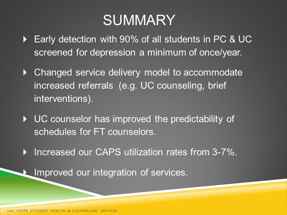 SUMMARY SAC STATE STUDENT HEALTH & COUNSELING SERVICES  Early detection with 90% of all students in PC & UC screened for depression a minimum of once