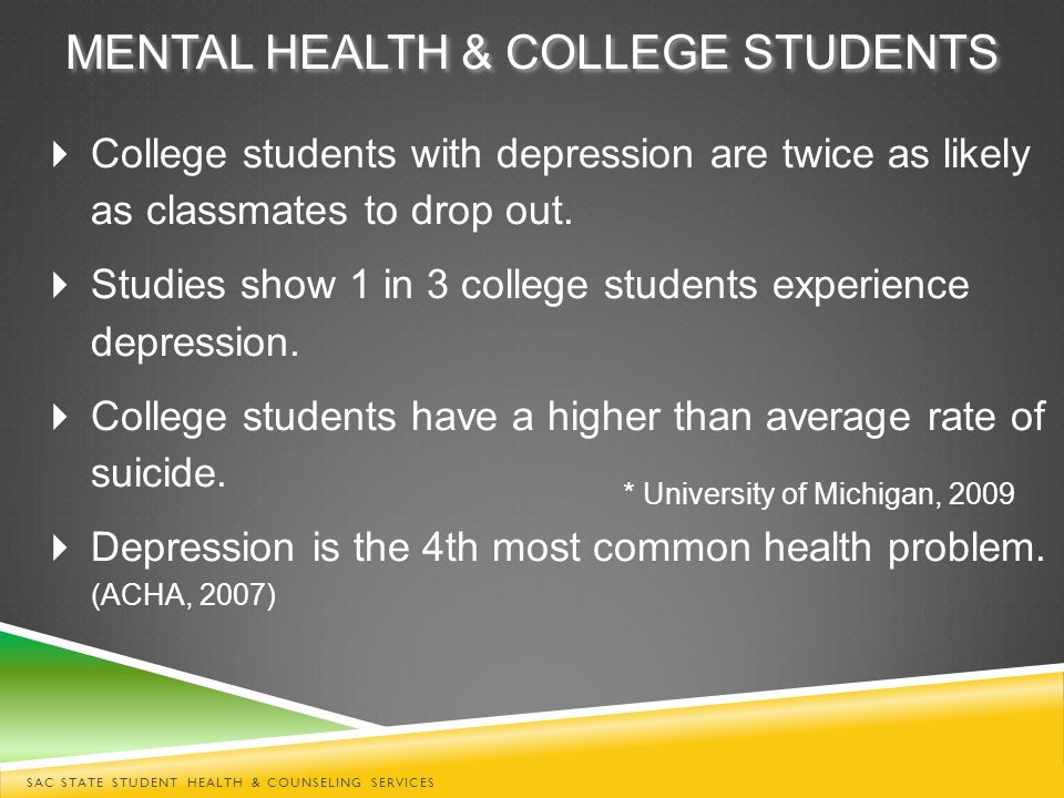  College students with depression are twice as likely as classmates to drop out.  Studies show 1 in 3 college students experience depression.  Coll