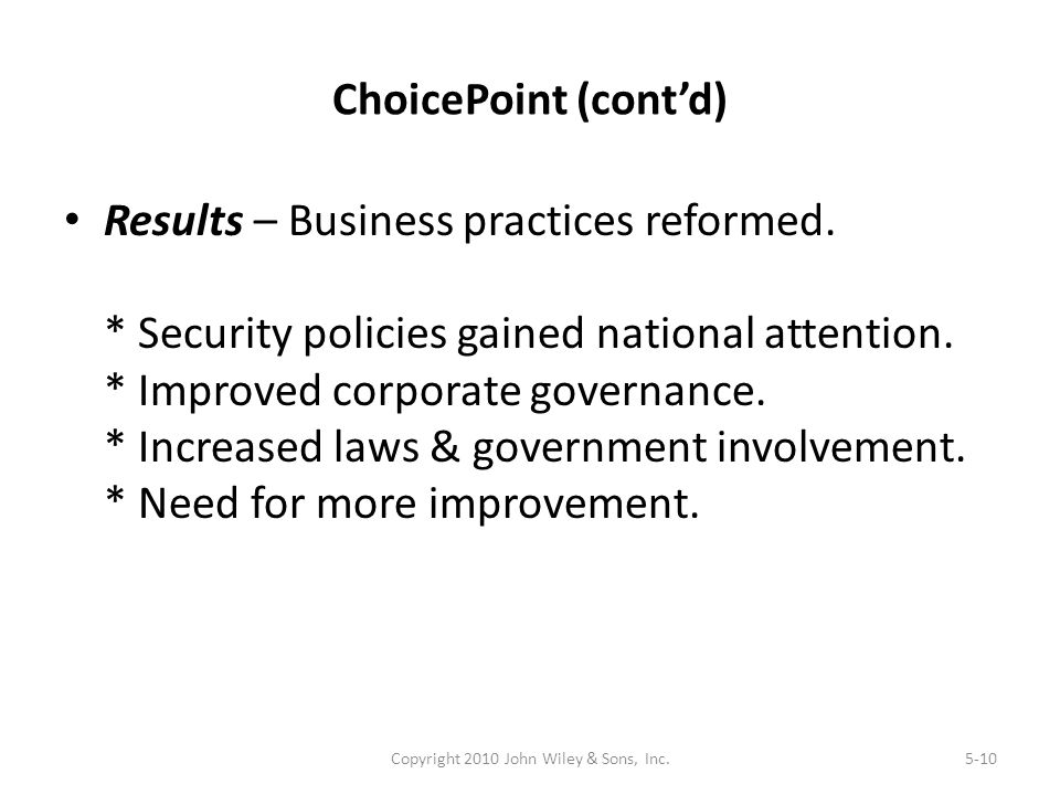 ChoicePoint (cont'd) Results – Business practices reformed. * Security policies gained national attention. * Improved corporate governance. * Increase