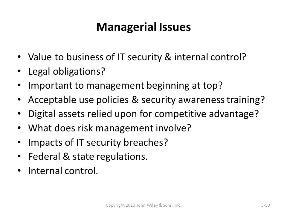Managerial Issues Value to business of IT security & internal control? Legal obligations? Important to management beginning at top? Acceptable use pol