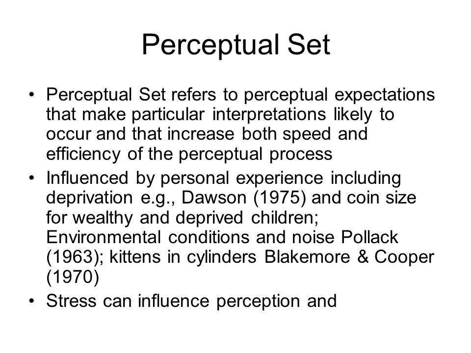 Perceptual Set Perceptual Set refers to perceptual expectations that make particular interpretations likely to occur and that increase both speed and efficiency of the perceptual process Influenced by personal experience including deprivation e.g., Dawson (1975) and coin size for wealthy and deprived children; Environmental conditions and noise Pollack (1963); kittens in cylinders Blakemore & Cooper (1970) Stress can influence perception and