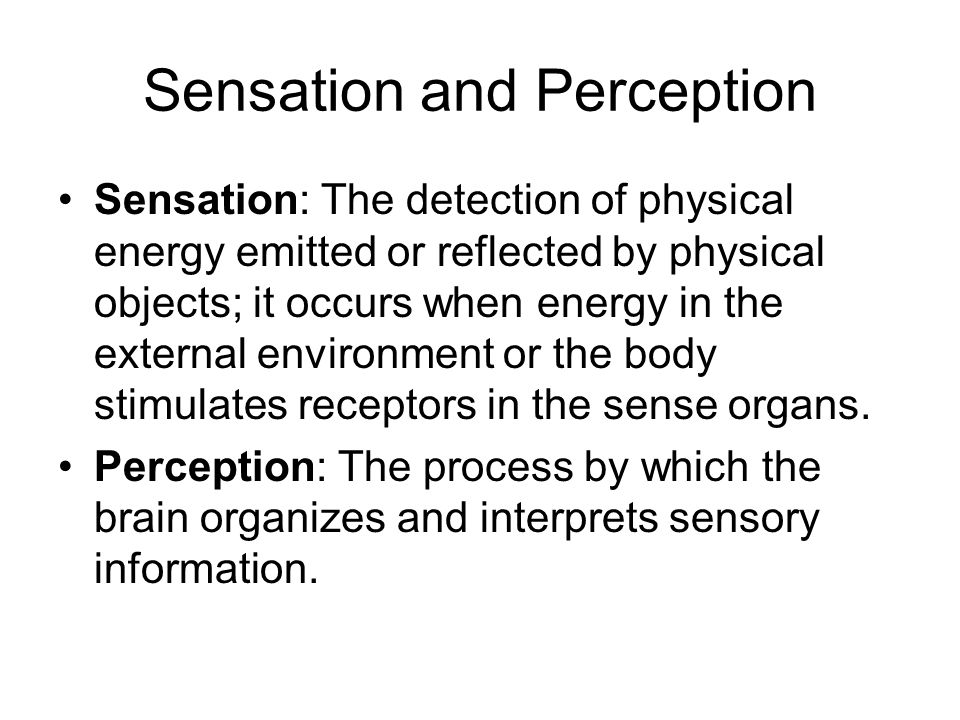 Sensation and Perception Sensation: The detection of physical energy emitted or reflected by physical objects; it occurs when energy in the external environment or the body stimulates receptors in the sense organs.