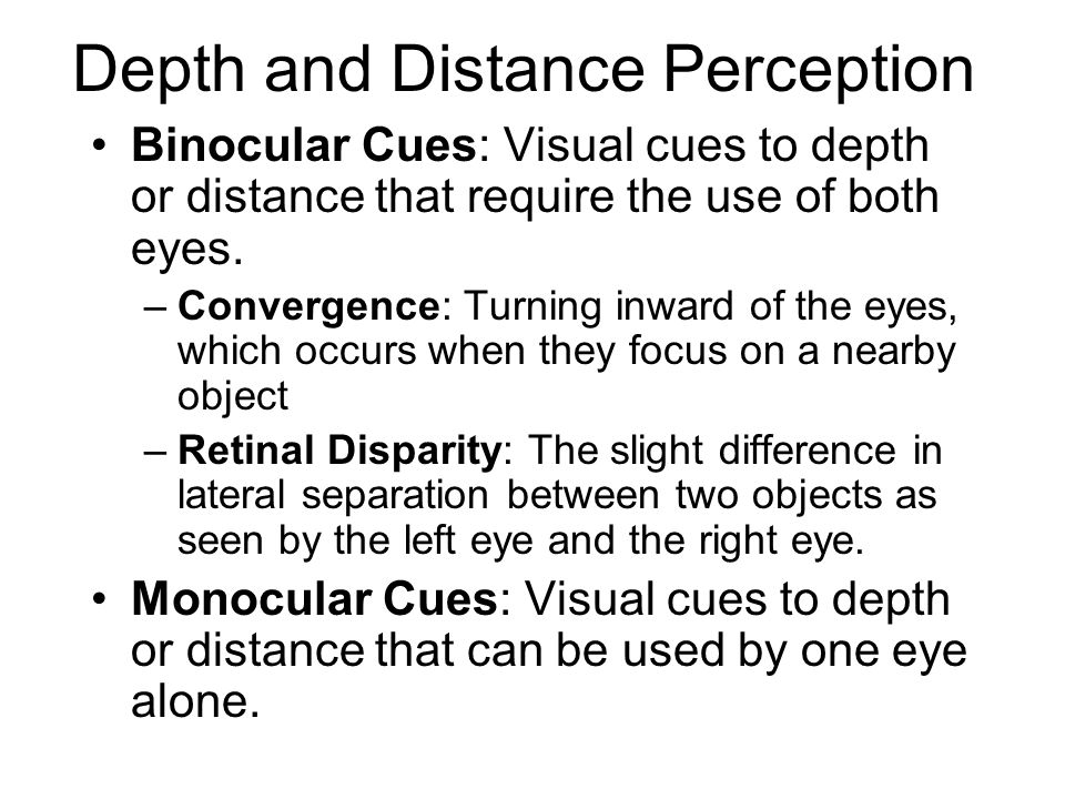 Depth and Distance Perception Binocular Cues: Visual cues to depth or distance that require the use of both eyes.